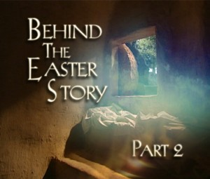 Behind the Easter Story: Easter, Part II