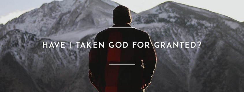 Have I taken God for granted?