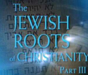 The Jewish Roots of Christianity, Part III